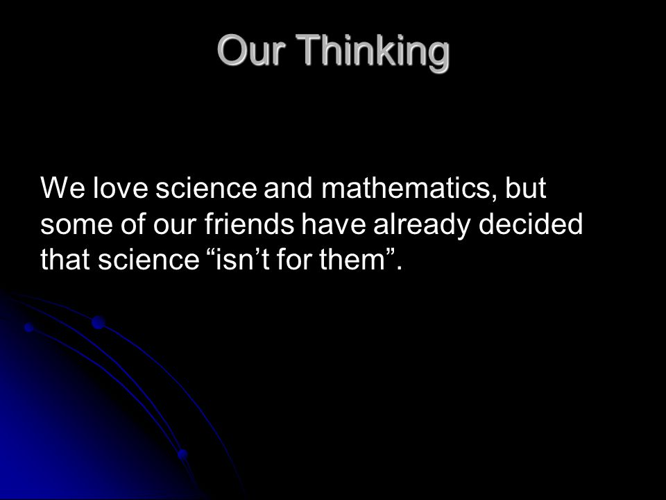 Our Thinking We love science and mathematics, but some of our friends have already decided that science isn't for them .