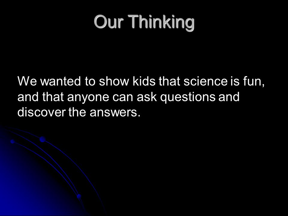 Our Thinking We wanted to show kids that science is fun, and that anyone can ask questions and discover the answers.