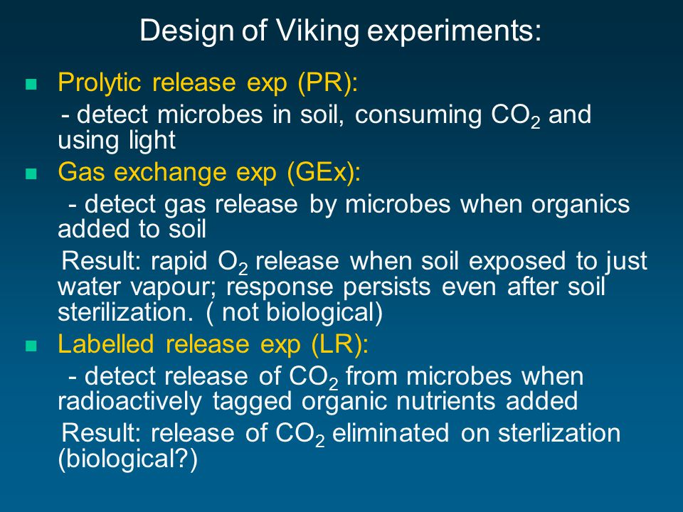 Design of Viking experiments: Prolytic release exp (PR): - detect microbes in soil, consuming CO 2 and using light Gas exchange exp (GEx): - detect gas release by microbes when organics added to soil Result: rapid O 2 release when soil exposed to just water vapour; response persists even after soil sterilization.