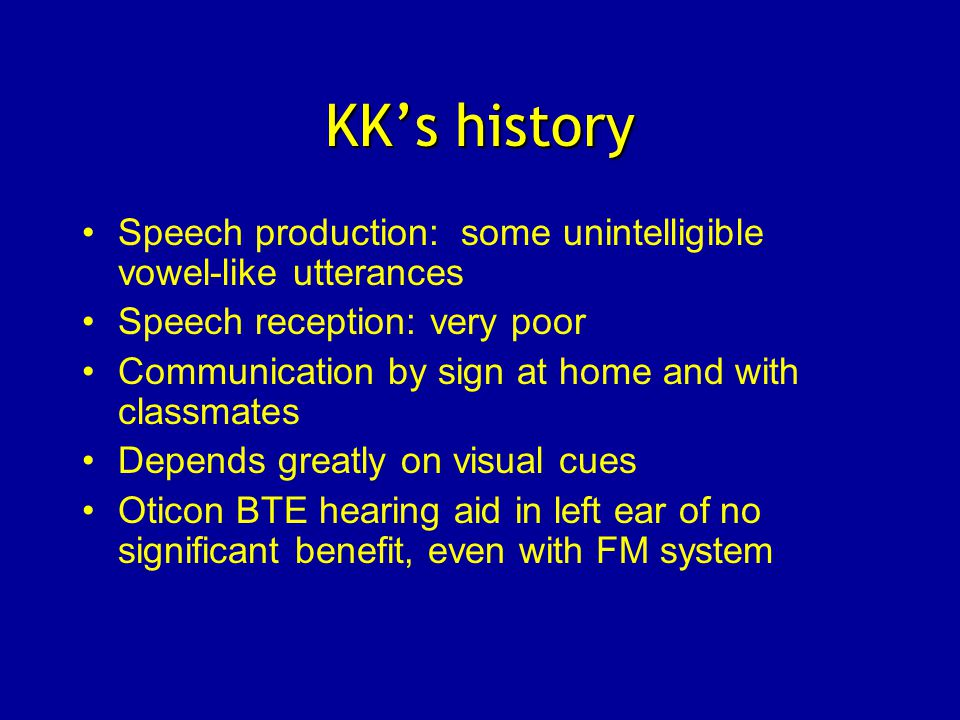 KK's history Speech production: some unintelligible vowel-like utterances Speech reception: very poor Communication by sign at home and with classmates Depends greatly on visual cues Oticon BTE hearing aid in left ear of no significant benefit, even with FM system