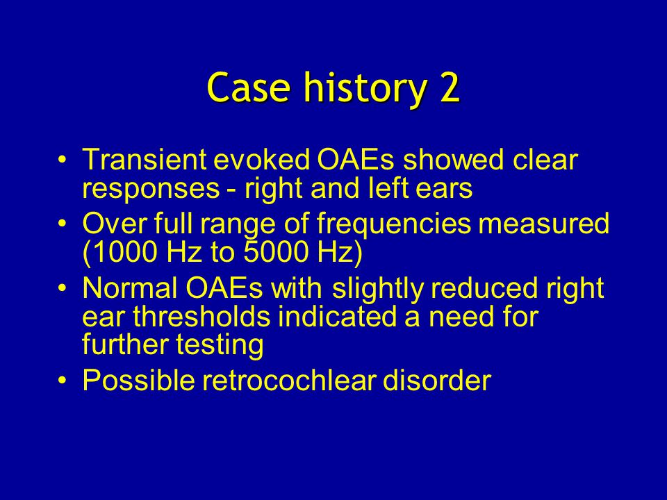 Transient evoked OAEs showed clear responses - right and left ears Over full range of frequencies measured (1000 Hz to 5000 Hz) Normal OAEs with slightly reduced right ear thresholds indicated a need for further testing Possible retrocochlear disorder