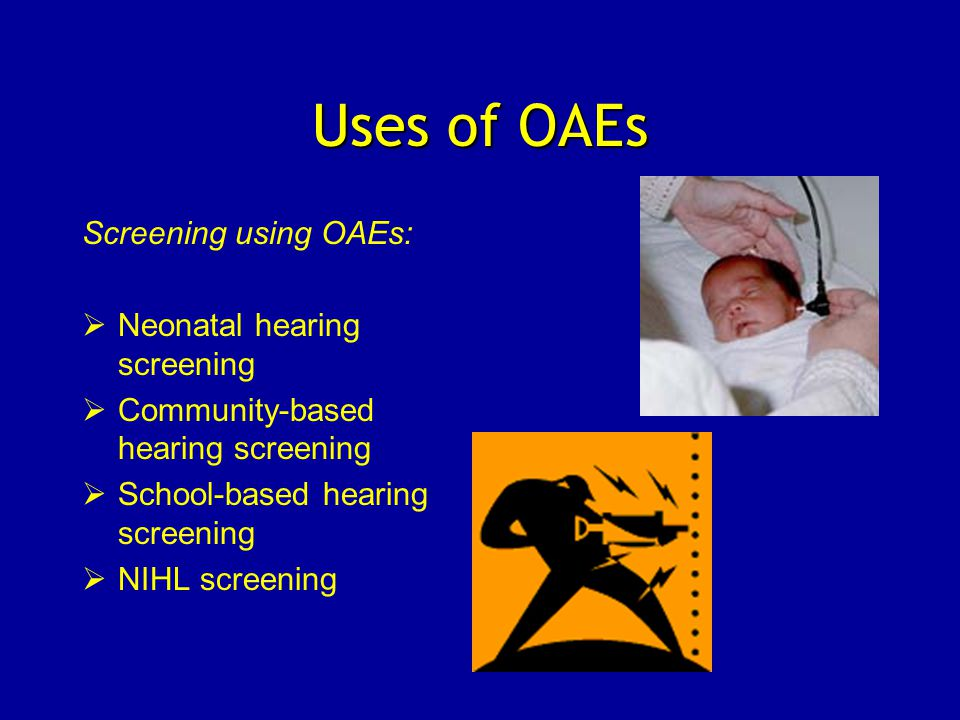 Uses of OAEs Screening using OAEs:  Neonatal hearing screening  Community-based hearing screening  School-based hearing screening  NIHL screening