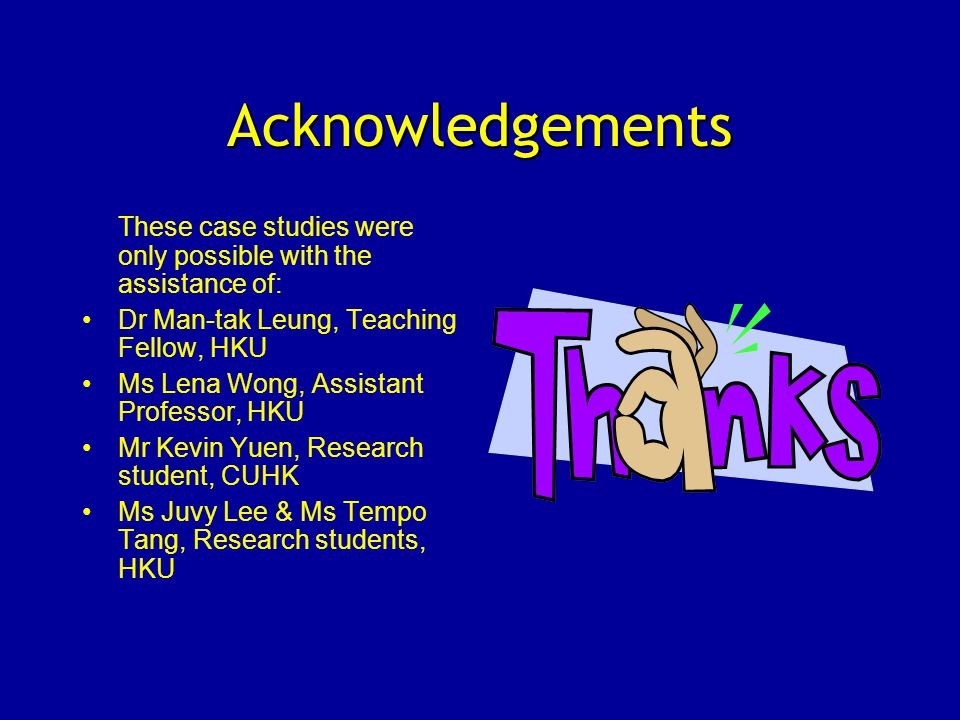 Acknowledgements These case studies were only possible with the assistance of: Dr Man-tak Leung, Teaching Fellow, HKU Ms Lena Wong, Assistant Professor, HKU Mr Kevin Yuen, Research student, CUHK Ms Juvy Lee & Ms Tempo Tang, Research students, HKU