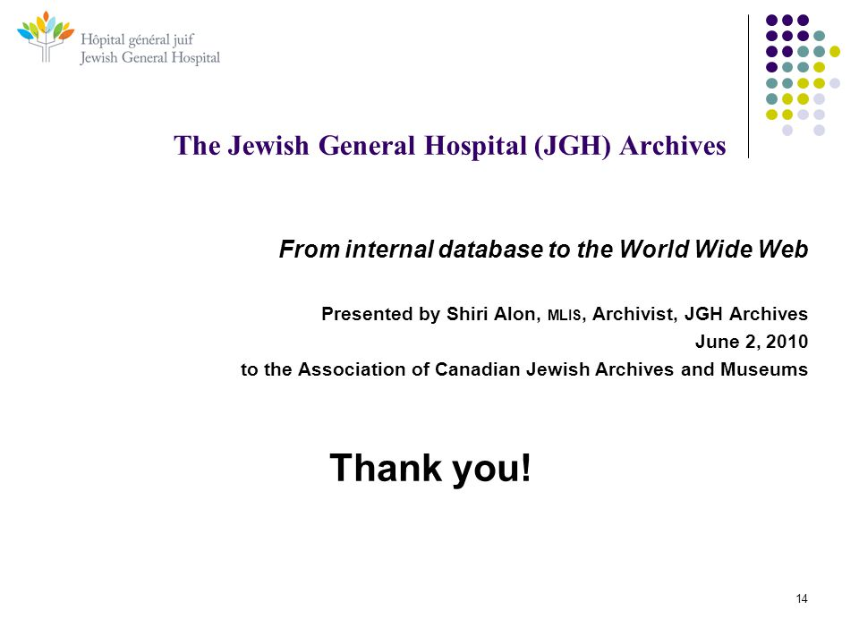 14 The Jewish General Hospital (JGH) Archives From internal database to the World Wide Web Presented by Shiri Alon, MLIS, Archivist, JGH Archives June 2, 2010 to the Association of Canadian Jewish Archives and Museums Thank you!