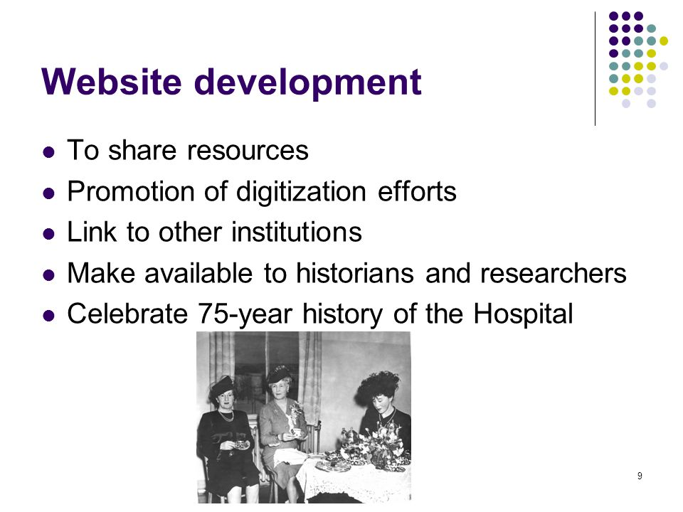 9 Website development To share resources Promotion of digitization efforts Link to other institutions Make available to historians and researchers Celebrate 75-year history of the Hospital