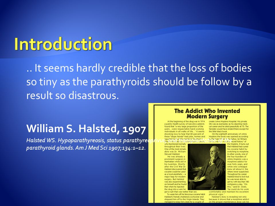 .. It seems hardly credible that the loss of bodies so tiny as the parathyroids should be follow by a result so disastrous. William S. Halsted, 1907 H