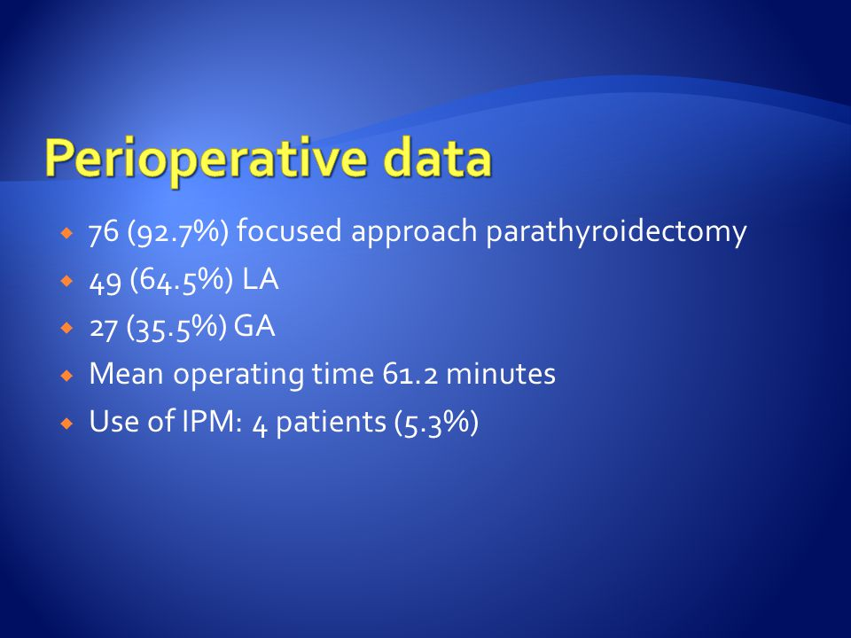  76 (92.7%) focused approach parathyroidectomy  49 (64.5%) LA  27 (35.5%) GA  Mean operating time 61.2 minutes  Use of IPM: 4 patients (5.3%)