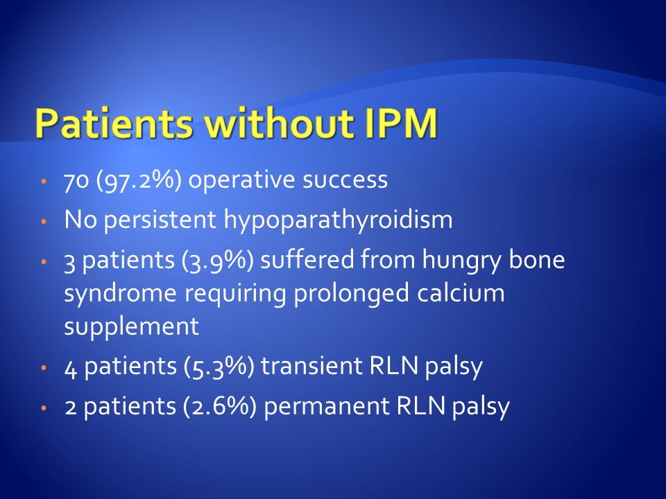 70 (97.2%) operative success No persistent hypoparathyroidism 3 patients (3.9%) suffered from hungry bone syndrome requiring prolonged calcium supplem