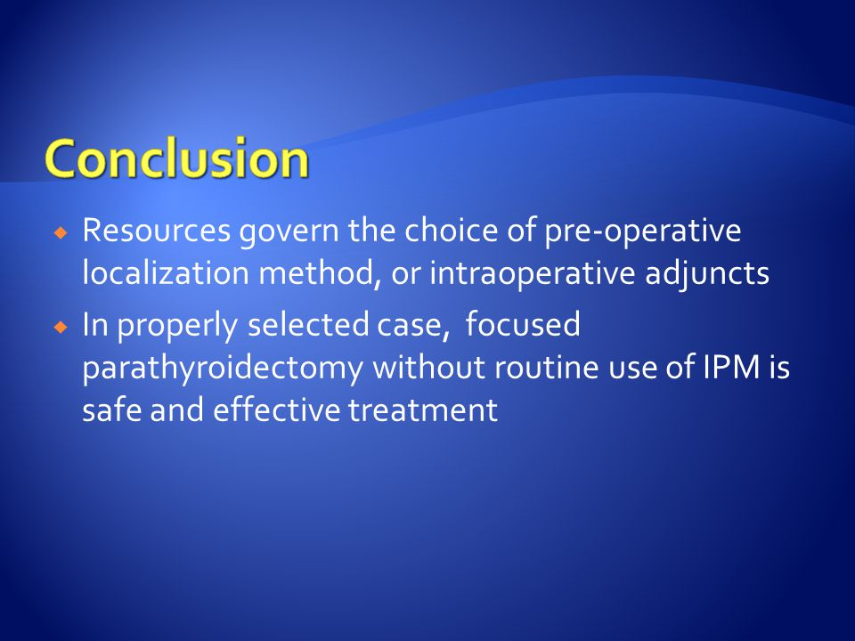  Resources govern the choice of pre-operative localization method, or intraoperative adjuncts  In properly selected case, focused parathyroidectomy