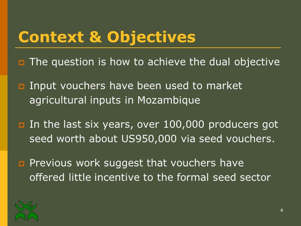 6 Context & Objectives  The question is how to achieve the dual objective  Input vouchers have been used to market agricultural inputs in Mozambique