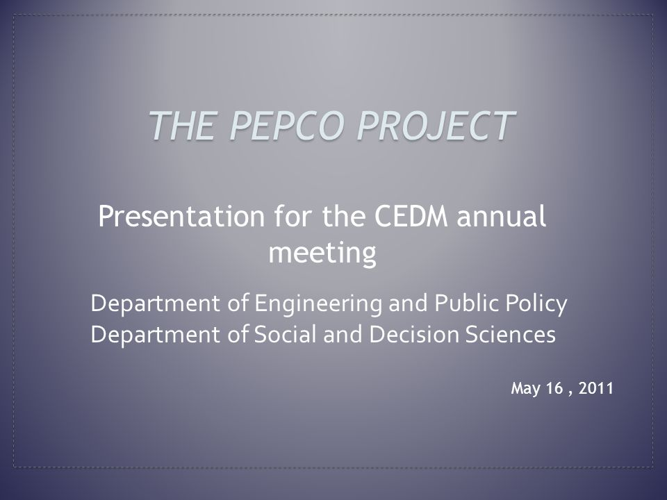 May 16, 2011 THE PEPCO PROJECT Presentation for the CEDM annual meeting Department of Engineering and Public Policy Department of Social and Decision Sciences