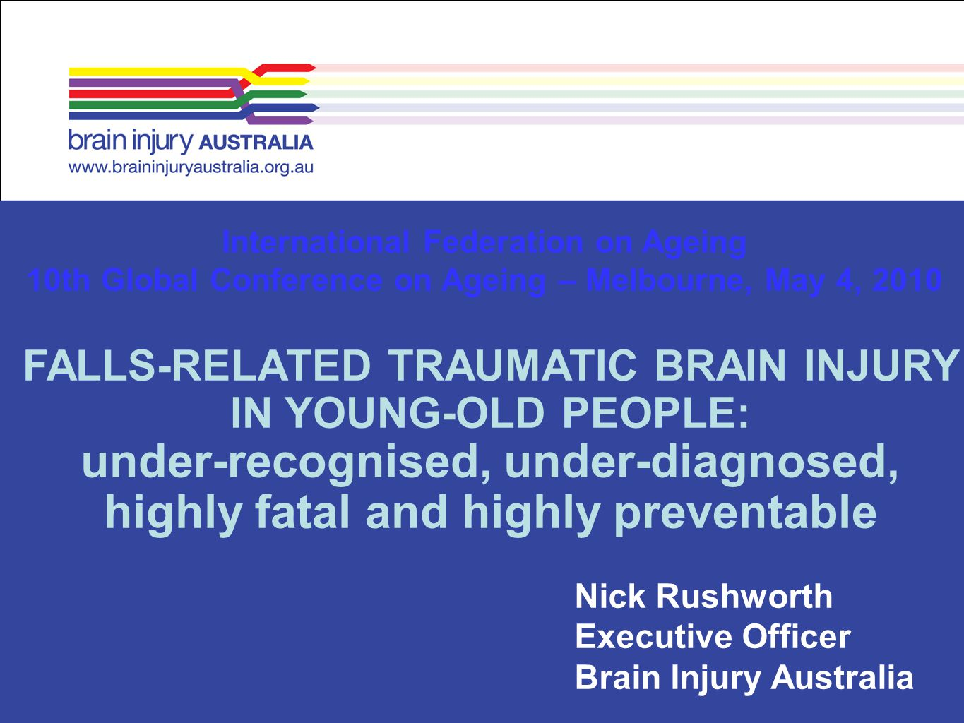 Nick Rushworth Executive Officer Brain Injury Australia International Federation on Ageing 10th Global Conference on Ageing – Melbourne, May 4, 2010 F