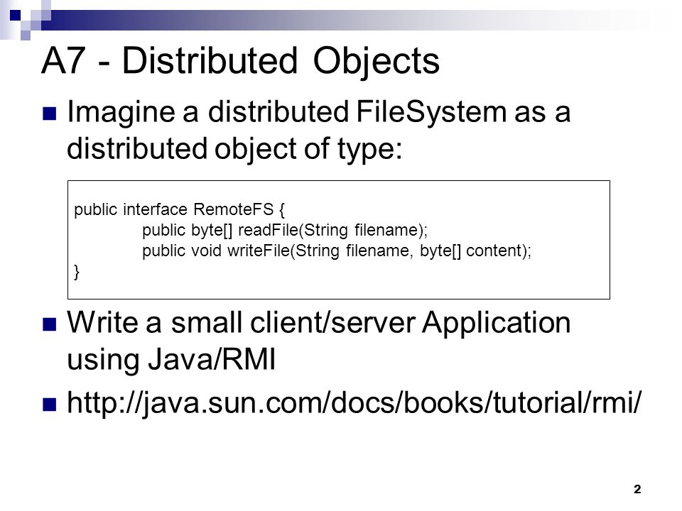 2 A7 - Distributed Objects Imagine a distributed FileSystem as a distributed object of type: Write a small client/server Application using Java/RMI http://java.sun.com/docs/books/tutorial/rmi/ public interface RemoteFS { public byte[] readFile(String filename); public void writeFile(String filename, byte[] content); }