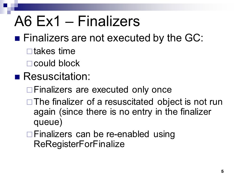 5 A6 Ex1 – Finalizers Finalizers are not executed by the GC:  takes time  could block Resuscitation:  Finalizers are executed only once  The final