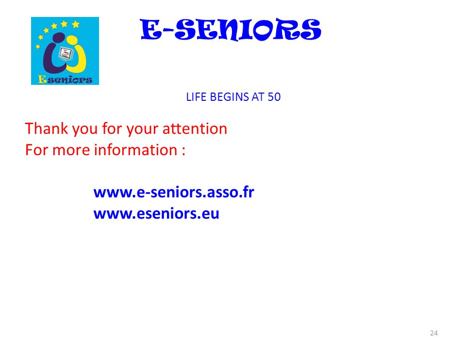 E-SENIORS LIFE BEGINS AT 50 Thank you for your attention For more information : www.e-seniors.asso.fr www.eseniors.eu 24
