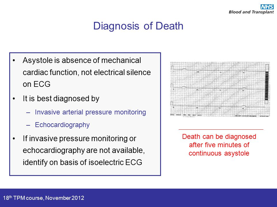 18 th TPM course, November 2012 Diagnosis of Death Asystole is absence of mechanical cardiac function, not electrical silence on ECG It is best diagno