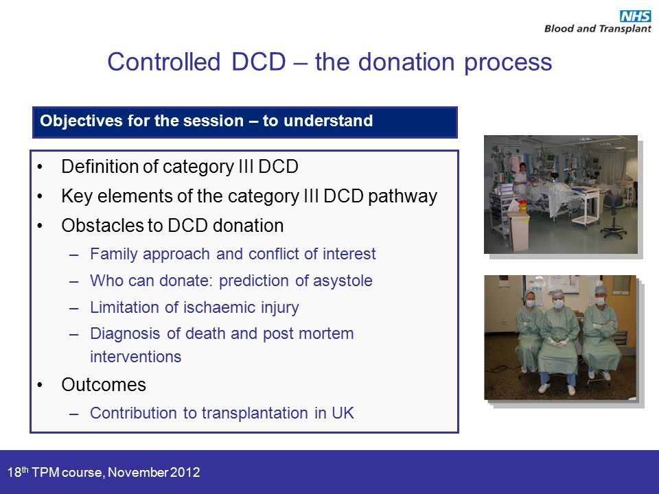 18 th TPM course, November 2012 Controlled DCD – the donation process Definition of category III DCD Key elements of the category III DCD pathway Obst
