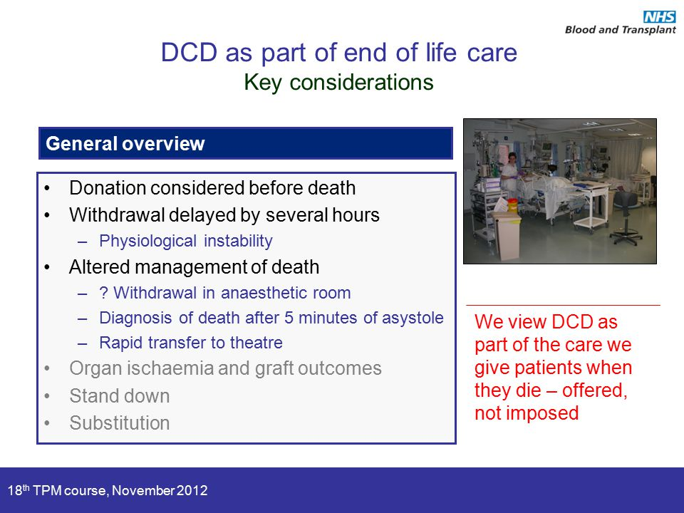 18 th TPM course, November 2012 General overview DCD as part of end of life care Key considerations We view DCD as part of the care we give patients when they die – offered, not imposed Donation considered before death Withdrawal delayed by several hours –Physiological instability Altered management of death –.