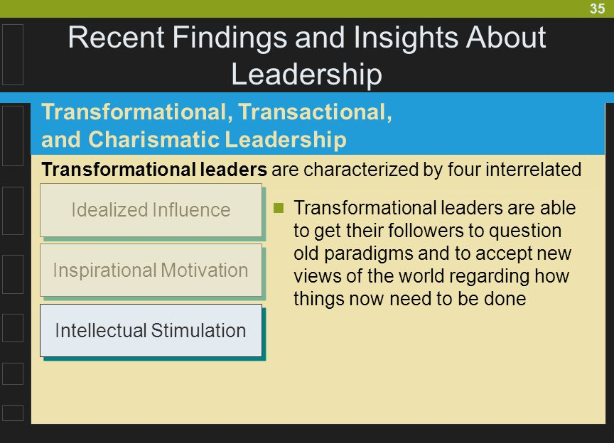35 Recent Findings and Insights About Leadership Transformational, Transactional, and Charismatic Leadership Transformational leaders are able to get