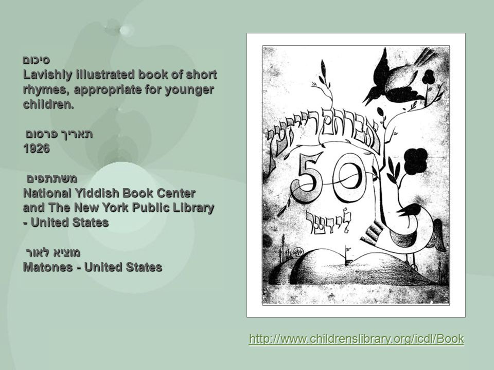 סיכום Lavishly illustrated book of short rhymes, appropriate for younger children. תאריך פרסום 1926 משתתפים National Yiddish Book Center and The New Y