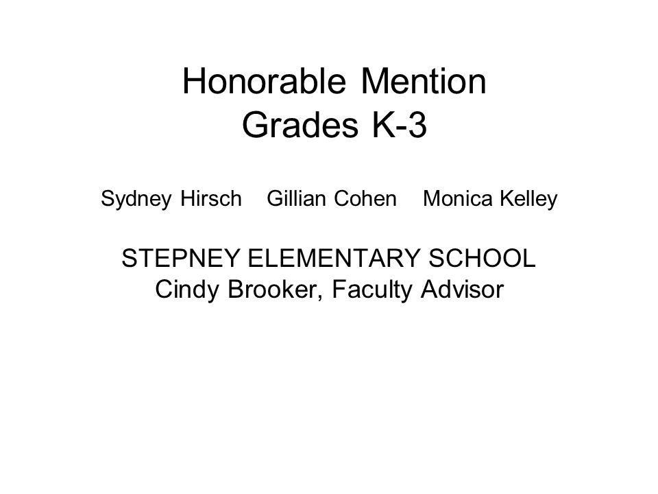 Honorable Mention Grades K-3 Sydney Hirsch Gillian Cohen Monica Kelley STEPNEY ELEMENTARY SCHOOL Cindy Brooker, Faculty Advisor