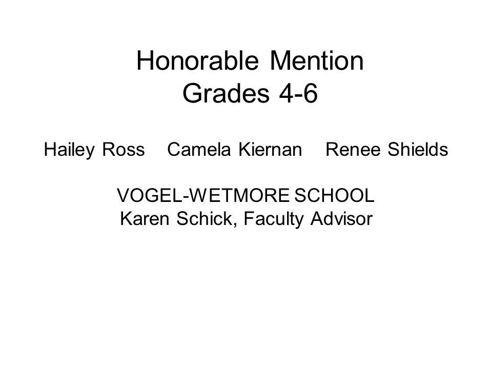 Honorable Mention Grades 4-6 Hailey Ross Camela Kiernan Renee Shields VOGEL-WETMORE SCHOOL Karen Schick, Faculty Advisor