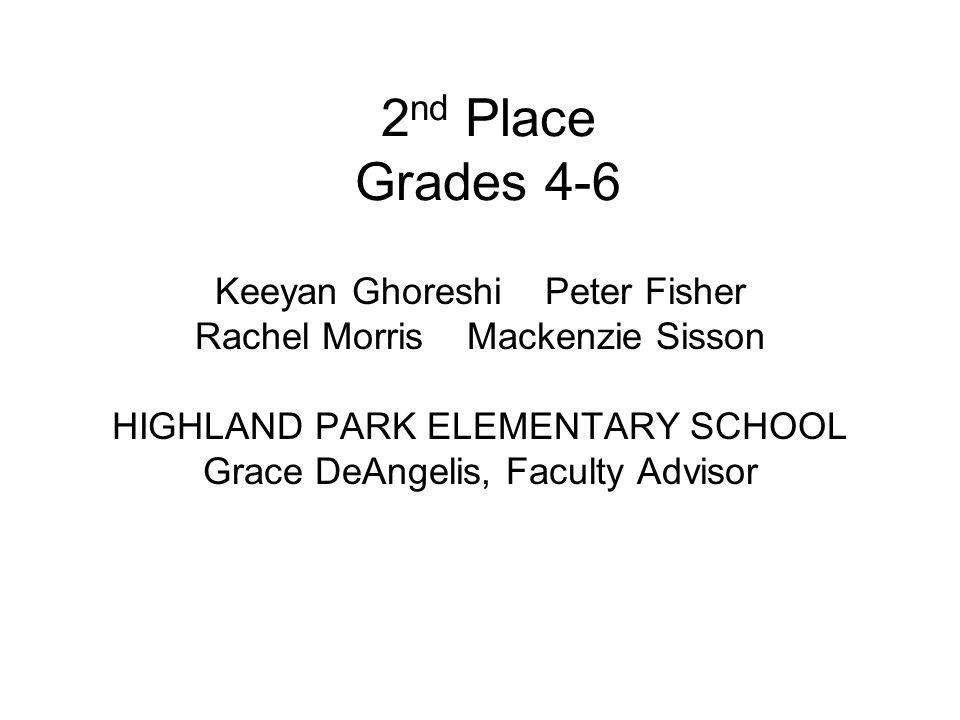2 nd Place Grades 4-6 Keeyan Ghoreshi Peter Fisher Rachel Morris Mackenzie Sisson HIGHLAND PARK ELEMENTARY SCHOOL Grace DeAngelis, Faculty Advisor