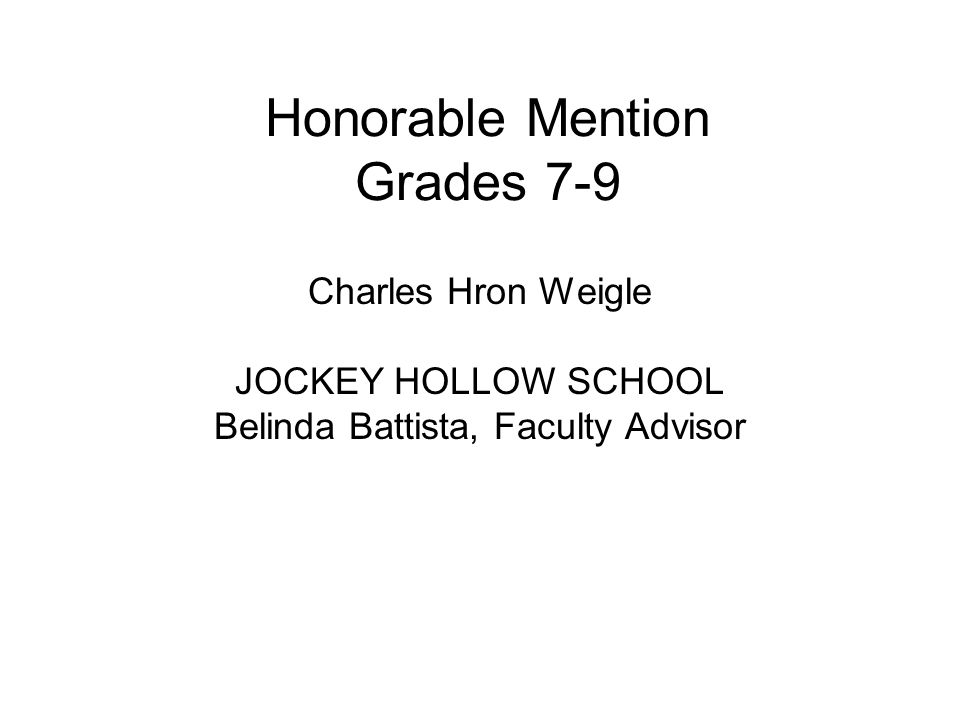 Honorable Mention Grades 7-9 Charles Hron Weigle JOCKEY HOLLOW SCHOOL Belinda Battista, Faculty Advisor