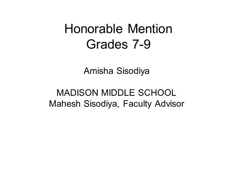 Honorable Mention Grades 7-9 Amisha Sisodiya MADISON MIDDLE SCHOOL Mahesh Sisodiya, Faculty Advisor