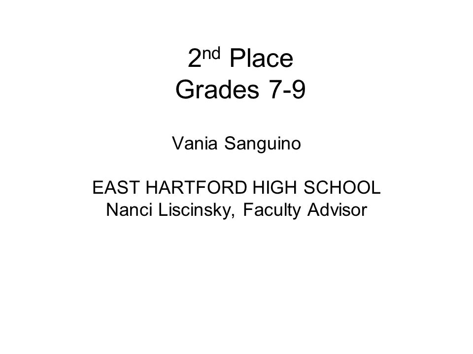 2 nd Place Grades 7-9 Vania Sanguino EAST HARTFORD HIGH SCHOOL Nanci Liscinsky, Faculty Advisor