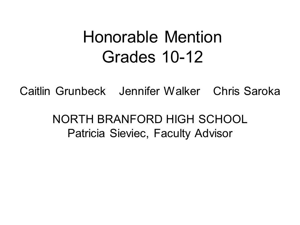 Honorable Mention Grades 10-12 Caitlin Grunbeck Jennifer Walker Chris Saroka NORTH BRANFORD HIGH SCHOOL Patricia Sieviec, Faculty Advisor