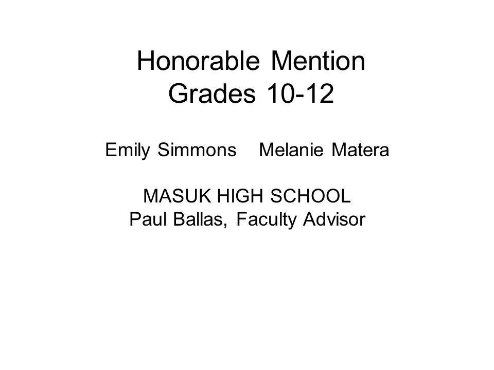 Honorable Mention Grades 10-12 Emily Simmons Melanie Matera MASUK HIGH SCHOOL Paul Ballas, Faculty Advisor