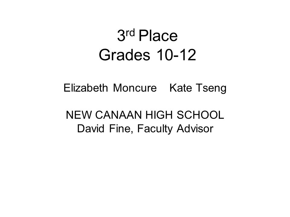 3 rd Place Grades 10-12 Elizabeth Moncure Kate Tseng NEW CANAAN HIGH SCHOOL David Fine, Faculty Advisor