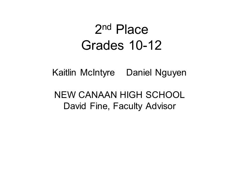 2 nd Place Grades 10-12 Kaitlin McIntyre Daniel Nguyen NEW CANAAN HIGH SCHOOL David Fine, Faculty Advisor