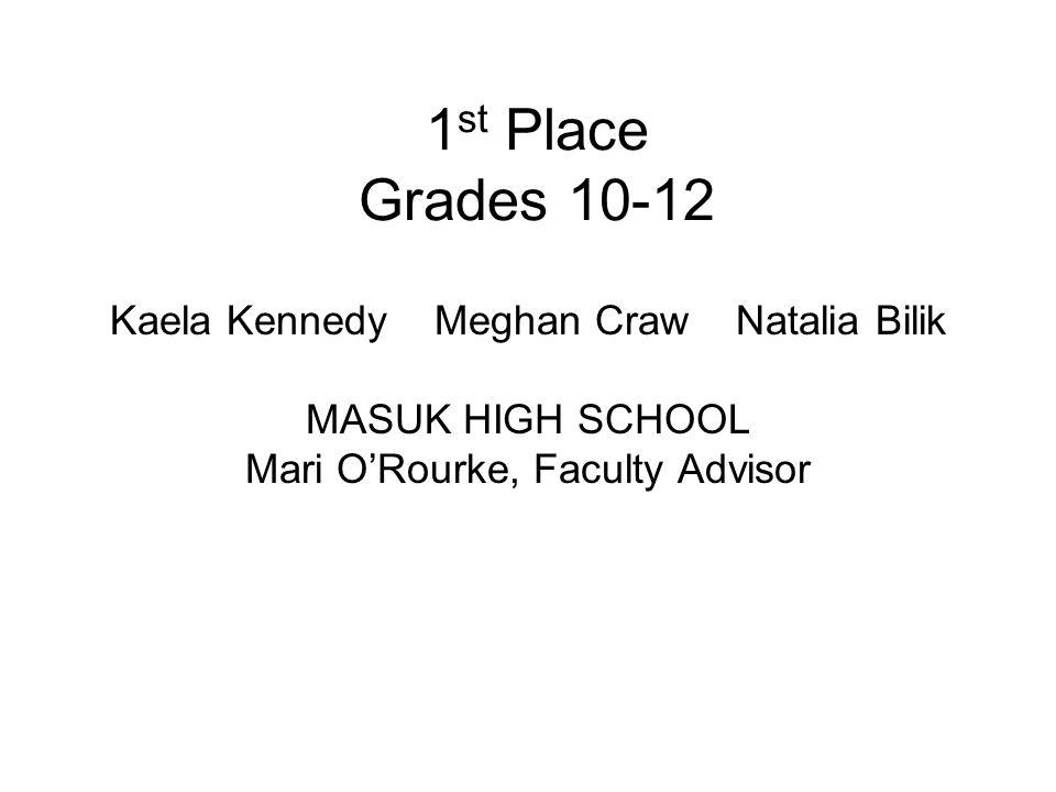 1 st Place Grades 10-12 Kaela Kennedy Meghan Craw Natalia Bilik MASUK HIGH SCHOOL Mari O'Rourke, Faculty Advisor