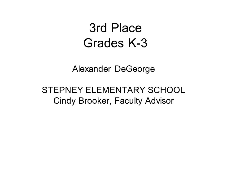 3rd Place Grades K-3 Alexander DeGeorge STEPNEY ELEMENTARY SCHOOL Cindy Brooker, Faculty Advisor