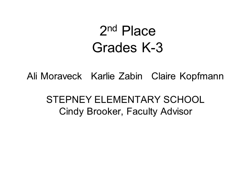 2 nd Place Grades K-3 Ali Moraveck Karlie Zabin Claire Kopfmann STEPNEY ELEMENTARY SCHOOL Cindy Brooker, Faculty Advisor