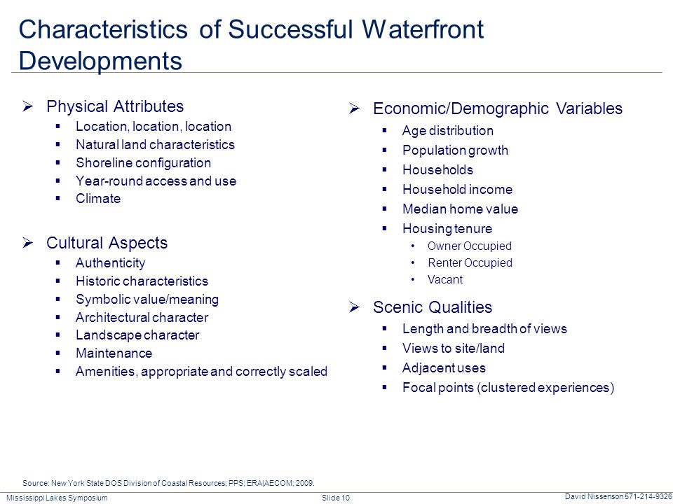 Mississippi Lakes Symposium Slide 10 David Nissenson 571-214-9326 Characteristics of Successful Waterfront Developments  Physical Attributes  Location, location, location  Natural land characteristics  Shoreline configuration  Year-round access and use  Climate  Cultural Aspects  Authenticity  Historic characteristics  Symbolic value/meaning  Architectural character  Landscape character  Maintenance  Amenities, appropriate and correctly scaled Source: New York State DOS Division of Coastal Resources; PPS; ERA|AECOM; 2009.