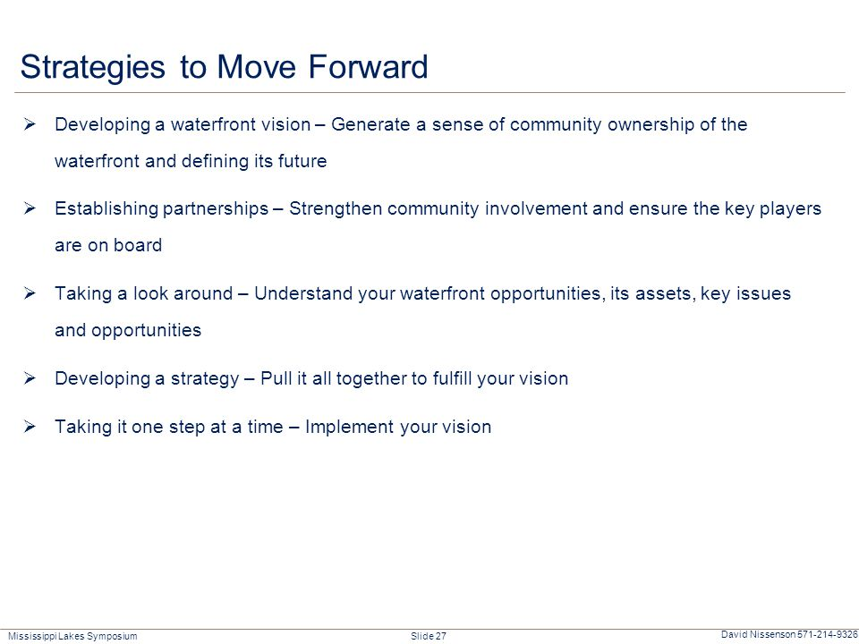 Mississippi Lakes Symposium Slide 27 David Nissenson 571-214-9326 Strategies to Move Forward  Developing a waterfront vision – Generate a sense of community ownership of the waterfront and defining its future  Establishing partnerships – Strengthen community involvement and ensure the key players are on board  Taking a look around – Understand your waterfront opportunities, its assets, key issues and opportunities  Developing a strategy – Pull it all together to fulfill your vision  Taking it one step at a time – Implement your vision