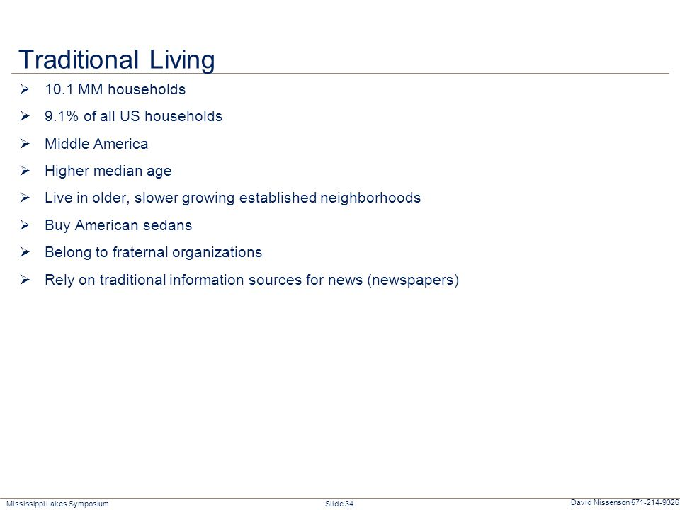 Mississippi Lakes Symposium Slide 34 David Nissenson 571-214-9326 Traditional Living  10.1 MM households  9.1% of all US households  Middle America  Higher median age  Live in older, slower growing established neighborhoods  Buy American sedans  Belong to fraternal organizations  Rely on traditional information sources for news (newspapers)