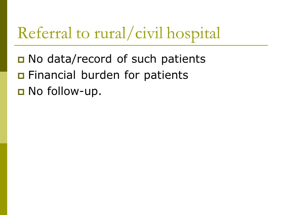 Referral to rural/civil hospital  No data/record of such patients  Financial burden for patients  No follow-up.