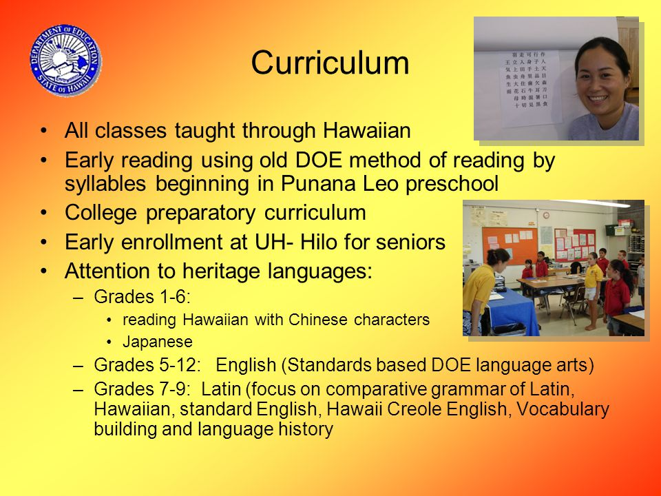 Curriculum All classes taught through Hawaiian Early reading using old DOE method of reading by syllables beginning in Punana Leo preschool College preparatory curriculum Early enrollment at UH- Hilo for seniors Attention to heritage languages: –Grades 1-6: reading Hawaiian with Chinese characters Japanese –Grades 5-12: English (Standards based DOE language arts) –Grades 7-9: Latin (focus on comparative grammar of Latin, Hawaiian, standard English, Hawaii Creole English, Vocabulary building and language history