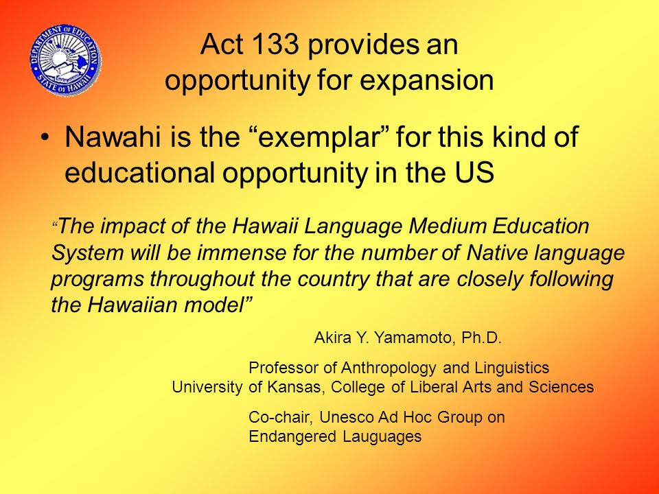 Act 133 provides an opportunity for expansion Nawahi is the exemplar for this kind of educational opportunity in the US The impact of the Hawaii Language Medium Education System will be immense for the number of Native language programs throughout the country that are closely following the Hawaiian model Akira Y.
