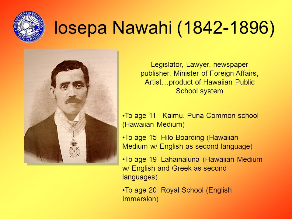 Iosepa Nawahi (1842-1896) Legislator, Lawyer, newspaper publisher, Minister of Foreign Affairs, Artist…product of Hawaiian Public School system To age 11 Kaimu, Puna Common school (Hawaiian Medium) To age 15 Hilo Boarding (Hawaiian Medium w/ English as second language) To age 19 Lahainaluna (Hawaiian Medium w/ English and Greek as second languages) To age 20 Royal School (English Immersion)