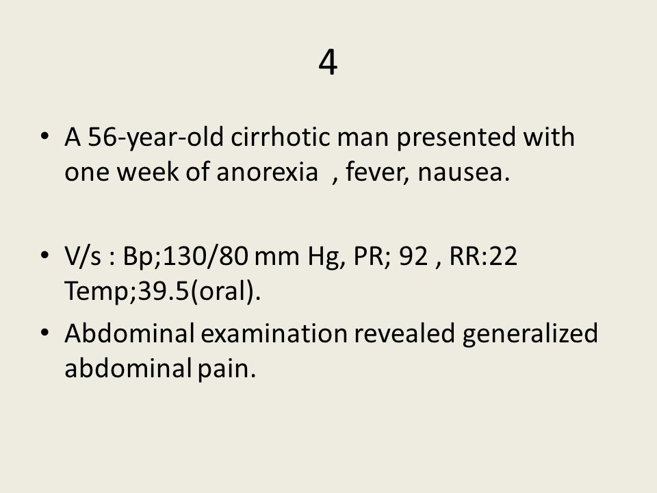 4 A 56-year-old cirrhotic man presented with one week of anorexia, fever, nausea.