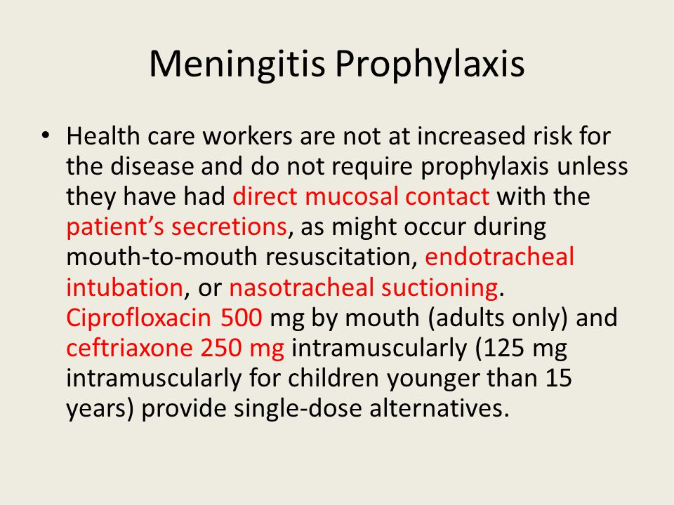 Meningitis Prophylaxis Health care workers are not at increased risk for the disease and do not require prophylaxis unless they have had direct mucosal contact with the patient's secretions, as might occur during mouth-to-mouth resuscitation, endotracheal intubation, or nasotracheal suctioning.