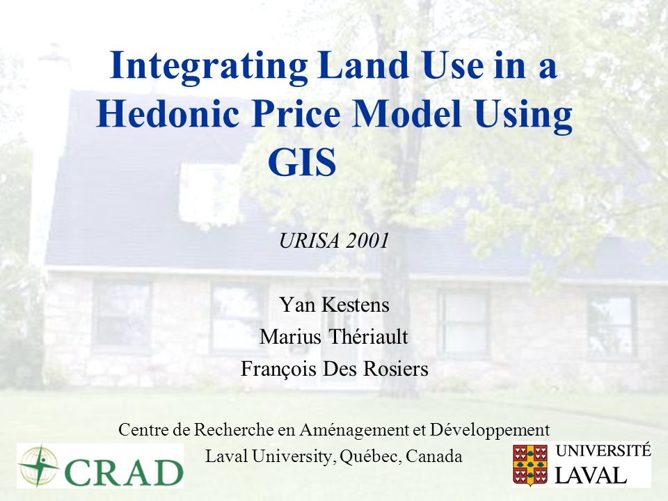 Integrating Land Use in a Hedonic Price Model Using GIS URISA 2001 Yan Kestens Marius Thériault François Des Rosiers Centre de Recherche en Aménagemen