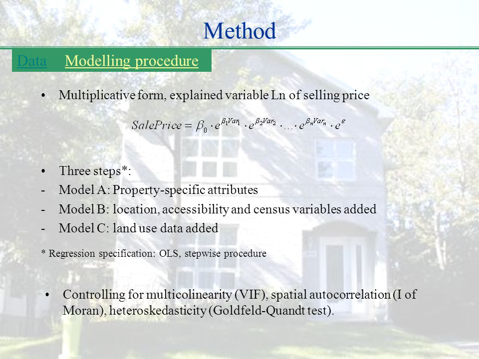 Method Multiplicative form, explained variable Ln of selling price DataModelling procedure Three steps*: -Model A: Property-specific attributes -Model