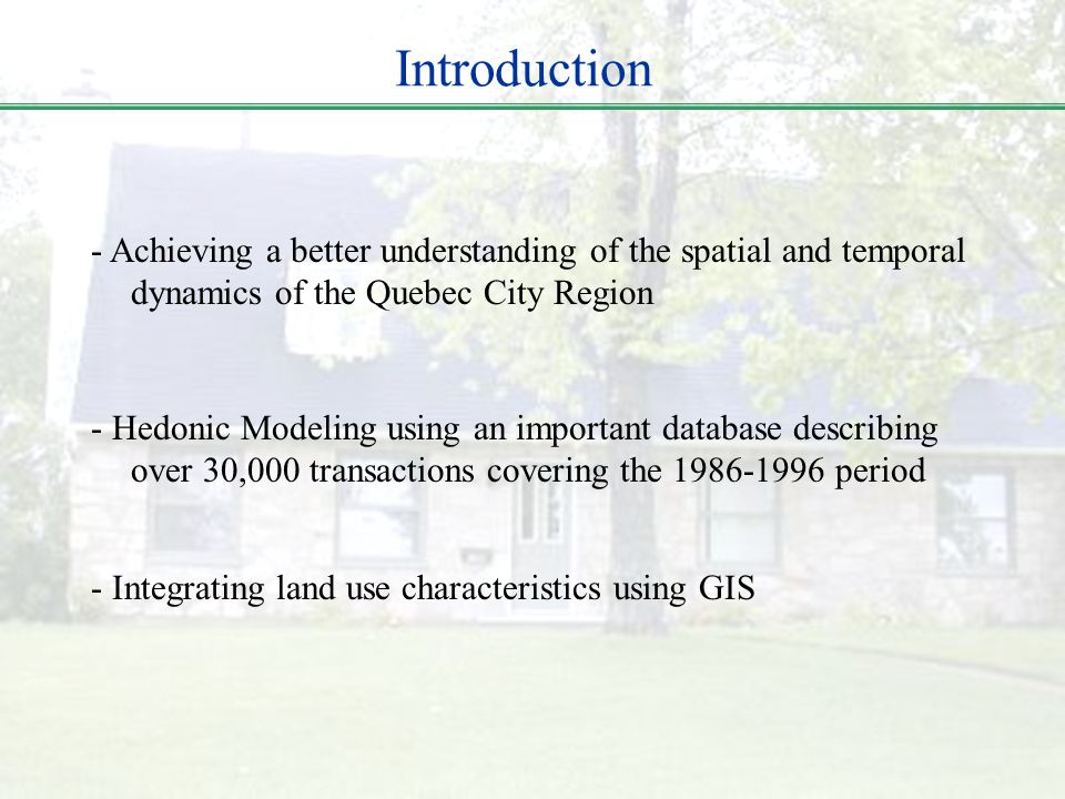 Introduction - Achieving a better understanding of the spatial and temporal dynamics of the Quebec City Region - Hedonic Modeling using an important d