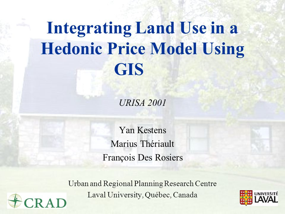 Integrating Land Use in a Hedonic Price Model Using GIS URISA 2001 Yan Kestens Marius Thériault François Des Rosiers Urban and Regional Planning Research Centre Laval University, Québec, Canada